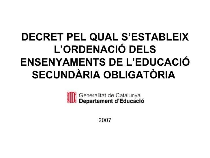 DECRET PEL QUAL S'ESTABLEIX L'ORDENACIÓ DELS ENSENYAMENTS DE L'EDUCACIÓ SECUNDÀRIA OBLIGATÒRIA   <ul><li>2007 </li></ul>