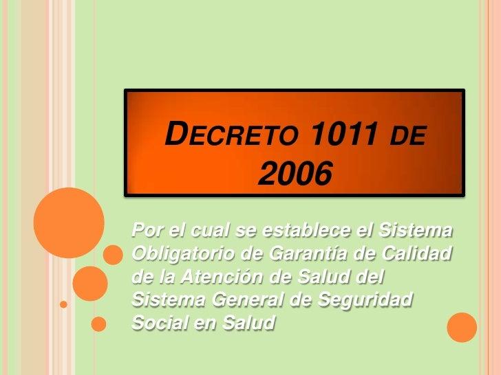 DECRETO 1011 DE        2006Por el cual se establece el SistemaObligatorio de Garantía de Calidadde la Atención de Salud de...