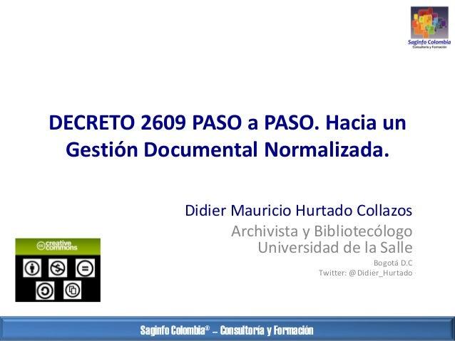DECRETO 2609 PASO a PASO. Hacia un Gestión Documental Normalizada. Didier Mauricio Hurtado Collazos Archivista y Bibliotec...