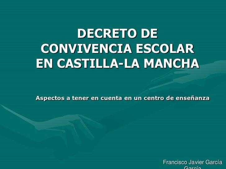 DECRETO DE CONVIVENCIA ESCOLAR EN CASTILLA-LA MANCHA<br />Aspectos a tener en cuenta en un centro de enseñanza<br />Franci...