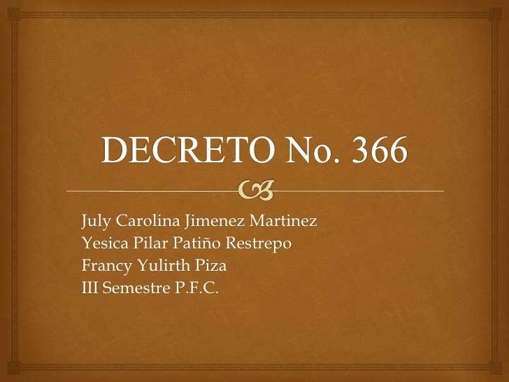 DECRETO No. 366<br />July Carolina Jimenez Martinez<br />Yesica Pilar Patiño Restrepo<br />Francy Yulirth Piza<br />III Se...