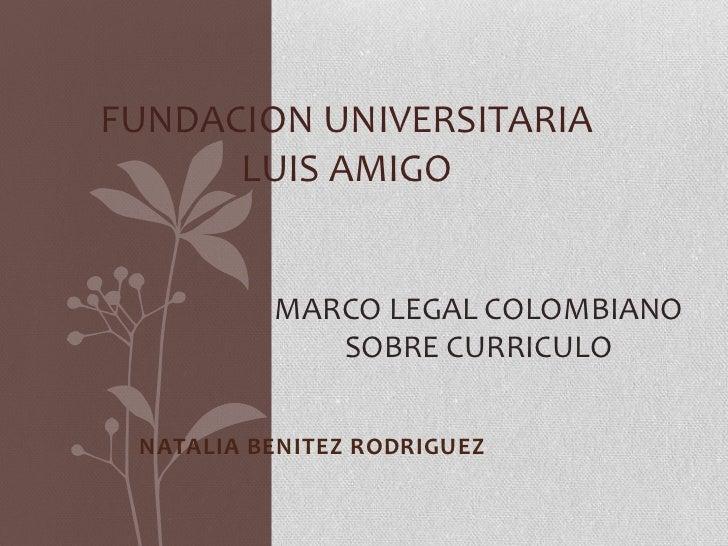 FUNDACION UNIVERSITARIA      LUIS AMIGO          MARCO LEGAL COLOMBIANO             SOBRE CURRICULO NATALIA BENITEZ RODRIG...