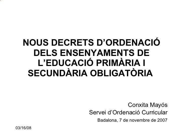 NOUS DECRETS D'ORDENACIÓ DELS ENSENYAMENTS DE L'EDUCACIÓ PRIMÀRIA I SECUNDÀRIA OBLIGATÒRIA   <ul><li>Conxita Mayós </li></...