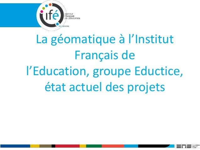 La géomatique à l'Institut Français de l'Education, groupe Eductice, état actuel des projets