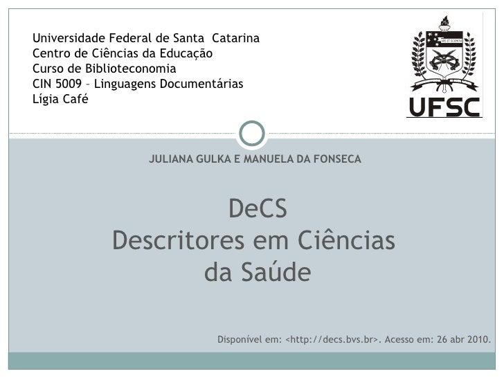 JULIANA GULKA E MANUELA DA FONSECA DeCS Descritores em Ciências  da Saúde Universidade Federal de Santa  Catarina Centro d...