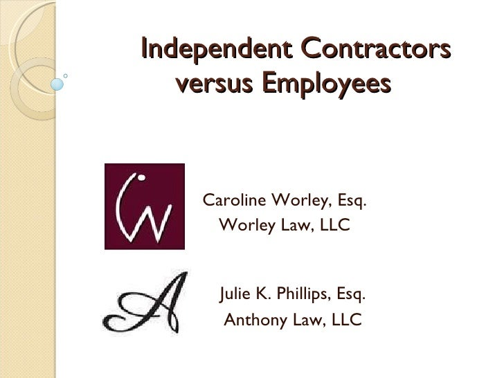 Independent Contractors versus Employees Caroline Worley, Esq. Worley Law, LLC Julie K. Phillips, Esq. Anthony Law, LLC