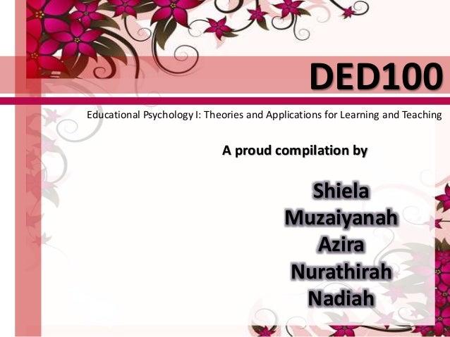 A proud compilation by Shiela Muzaiyanah Azira Nurathirah Nadiah DED100 Educational Psychology I: Theories and Application...