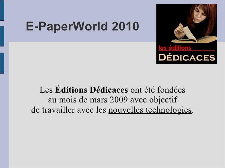 E-PaperWorld 2010 Les  Éditions Dédicaces  ont été fondées au mois de mars 2009 avec objectif de travailler avec les  nouv...