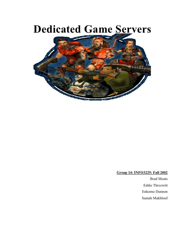 Dedicated Game Servers                    Group 14: INFO3229: Fall 2002                                   Brad Moats      ...