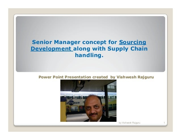 Senior Manager concept for Sourcing Development along with Supply Chain handling.  Power Point Presentation created by Vis...