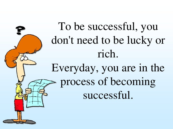 To be successful, youdont need to be lucky or          rich.Everyday, you are in the  process of becoming       successful.