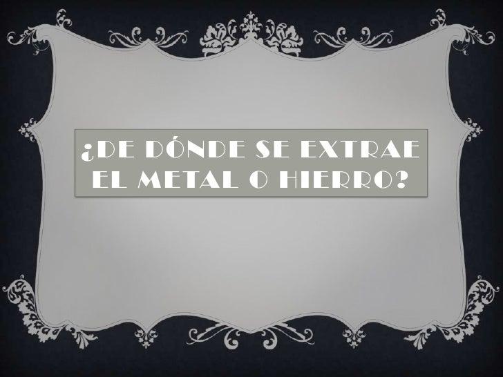 ¿De dónde se extrae el metal o hierro? <br />