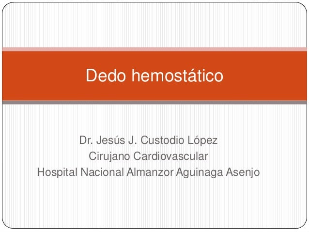 Dedo hemostático  Dr. Jesús J. Custodio López Cirujano Cardiovascular Hospital Nacional Almanzor Aguinaga Asenjo