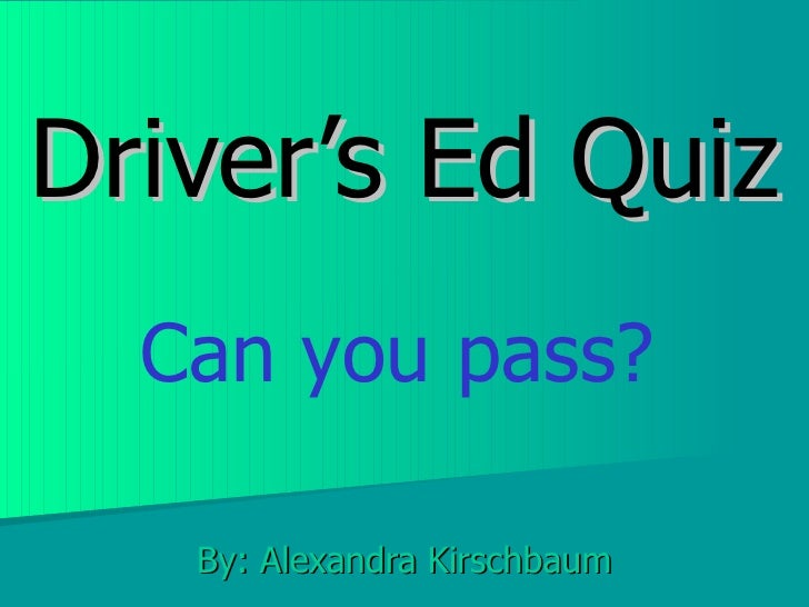 Driver's Ed Quiz By: Alexandra Kirschbaum Can you pass?