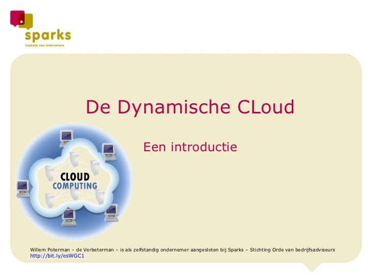 De Dynamische CLoud Een introductie Willem Poterman – de Verbeterman – is als zelfstandig ondernemer aangesloten bij Spark...