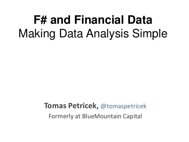 F# and Financial Data Making Data Analysis Simple  Tomas Petricek, @tomaspetricek Formerly at BlueMountain Capital