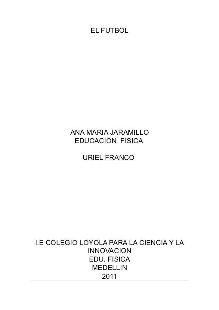 EL FUTBOL         ANA MARIA JARAMILLO          EDUCACION FISICA            URIEL FRANCOI.E COLEGIO LOYOLA PARA LA CIENCIA ...