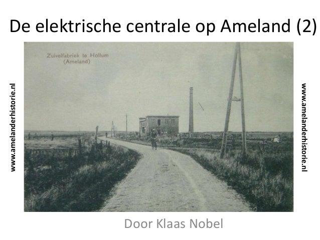 De elektrische centrale op Ameland (2) Door Klaas Nobel www.amelanderhistorie.nl www.amelanderhistorie.nl