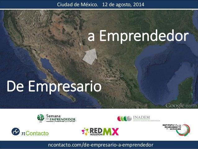 Ciudad de México. 12 de agosto, 2014 De Empresario a Emprendedor ncontacto.com/de-empresario-a-emprendedor