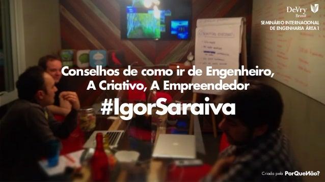 SEMINÁRIO INTERNACIONAL DE ENGENHARIA ÁREA1  Conselhos de como ir de Engenheiro, A Criativo, A Empreendedor  #IgorSaraiva ...