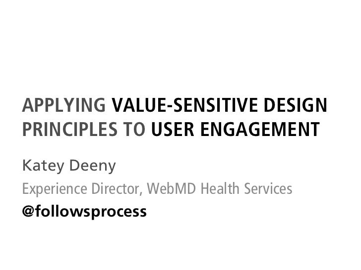 APPLYING VALUE-SENSITIVE DESIGNPRINCIPLES TO USER ENGAGEMENTKatey DeenyExperience Director, WebMD Health Services@followsp...