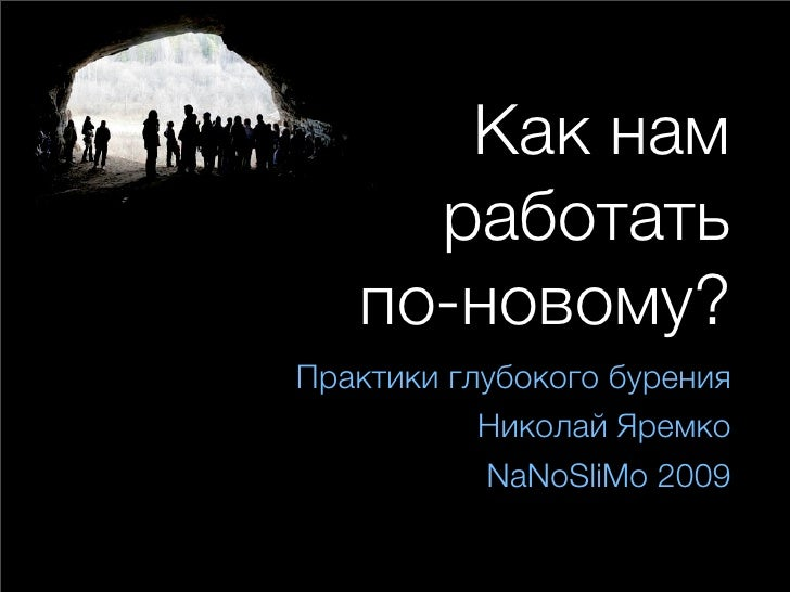 Как нам      работать    по-новому? Практики глубокого бурения            Николай Яремко            NaNoSliMo 2009
