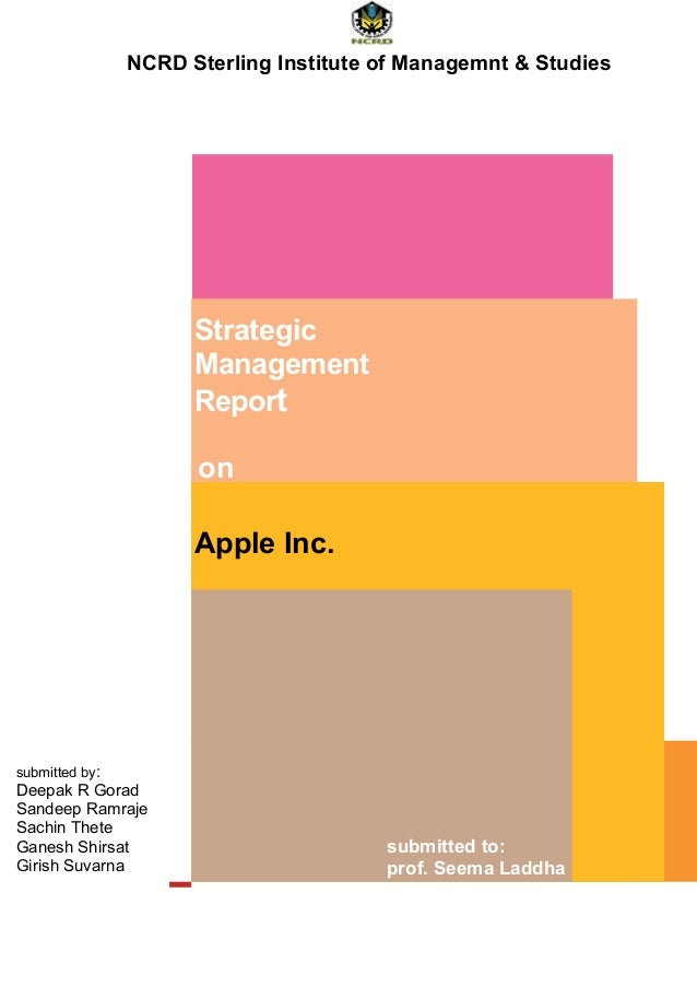 Strategic Management Report NCRD Sterling Institute of Managemnt & Studies on Apple Inc. submitted to: prof. Seema Laddha ...