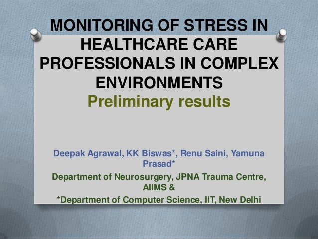 MONITORING OF STRESS IN HEALTHCARE CARE PROFESSIONALS IN COMPLEX ENVIRONMENTS Preliminary results Deepak Agrawal, KK Biswa...