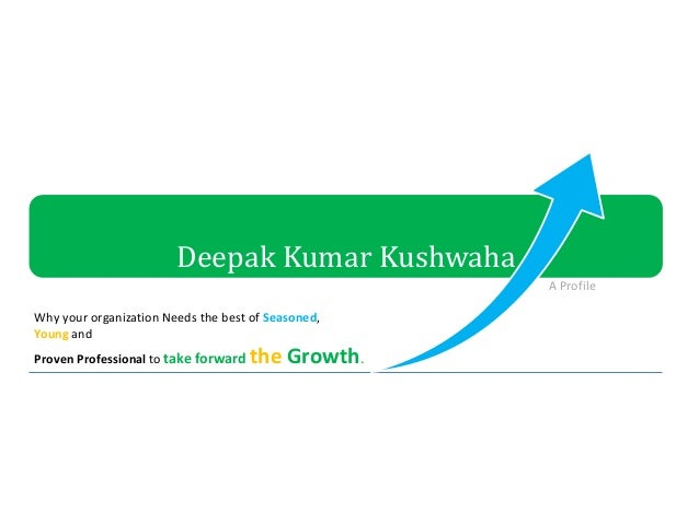 Deepak Kumar Kushwaha Why your organization Needs the best of Seasoned, Young and Proven Professional to take forward the ...