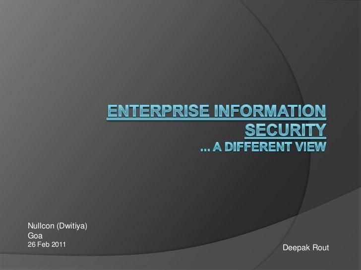 Enterprise Information Security... a Different view<br />Nullcon (Dwitiya)<br />Goa<br />26 Feb 2011<br />Deepak Rout<br />
