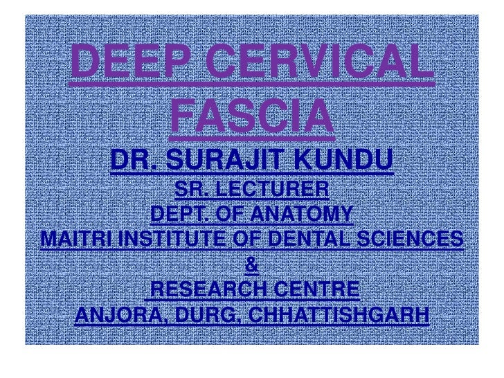 DEEP CERVICAL FASCIADR. SURAJIT KUNDUSR. LECTURERDEPT. OF ANATOMYMAITRI INSTITUTE OF DENTAL SCIENCES & RESEARCH CENTREANJO...
