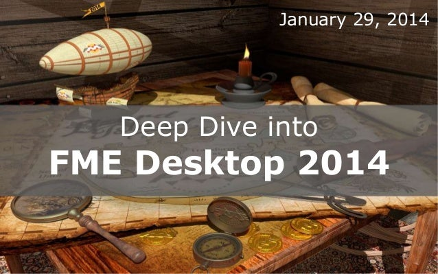 January 29, 2014  Deep Dive into  FME Desktop 2014