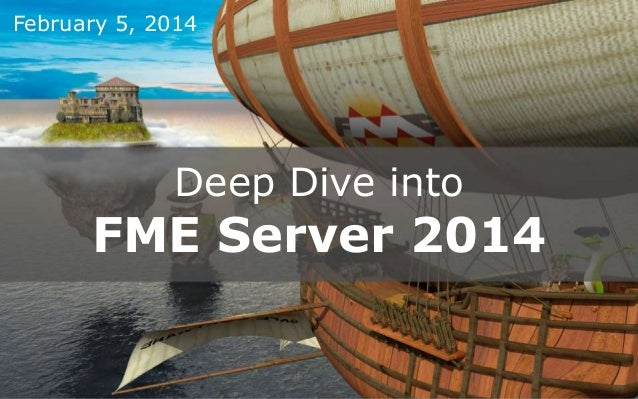 February 5, 2014  Deep Dive into  FME Server 2014 Create harmony between data and applications