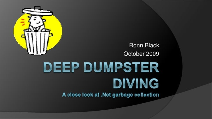 Deep Dumpster DivingA close look at .Net garbage collection<br />Ronn Black<br />October 2009<br />