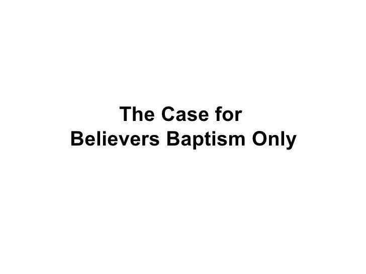 The Case for  Believers Baptism Only