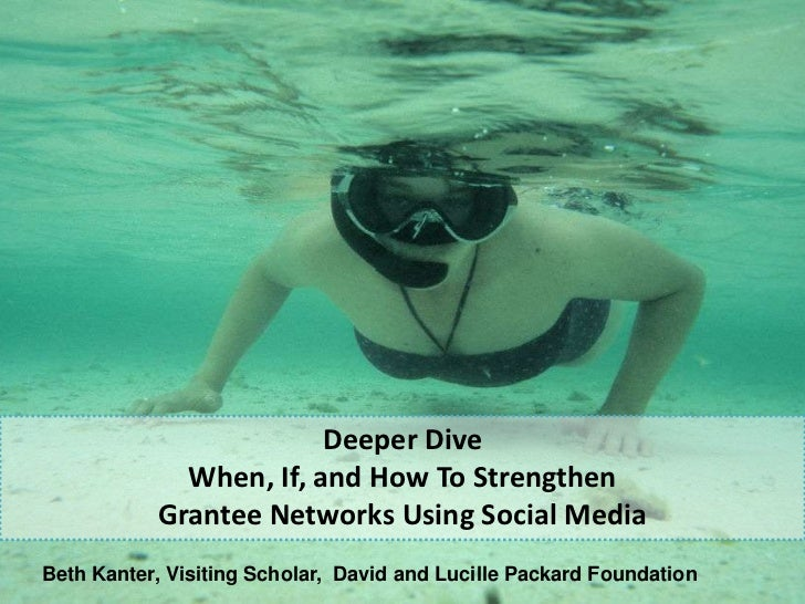 Deeper Dive              When, If, and How To Strengthen            Grantee Networks Using Social Media Beth Kanter, Visit...