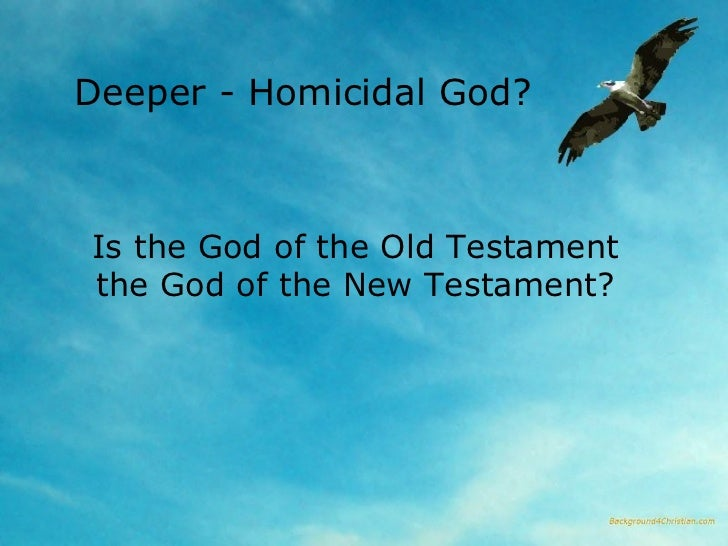 Deeper - Homicidal God?  Is the God of the Old Testament the God of the New Testament?