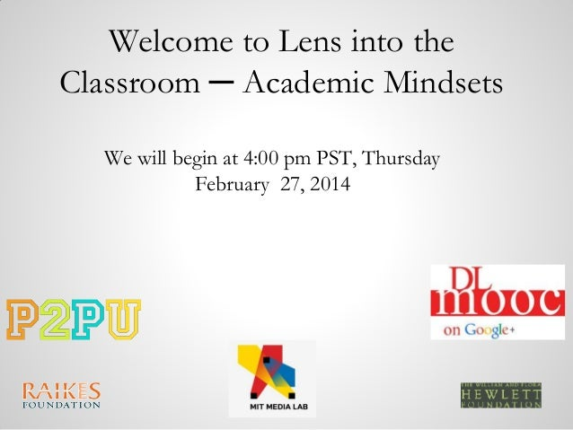 Welcome to Lens into the Classroom ─ Academic Mindsets We will begin at 4:00 pm PST, Thursday February 27, 2014