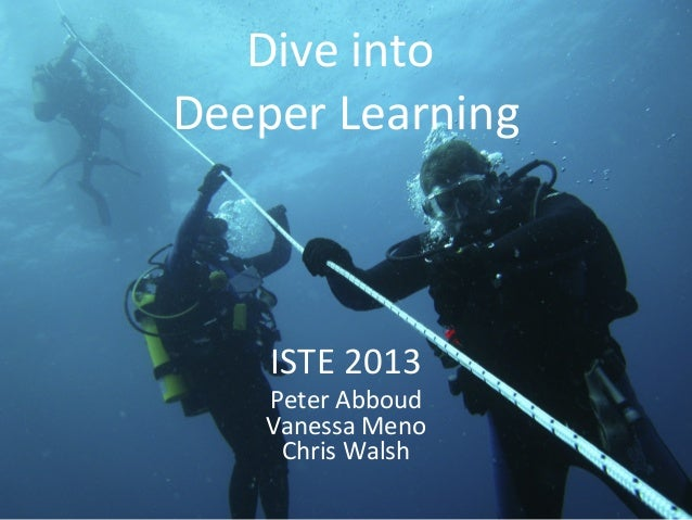Dive into Deeper Learning ISTE 2013 Peter Abboud Vanessa Meno Chris Walsh