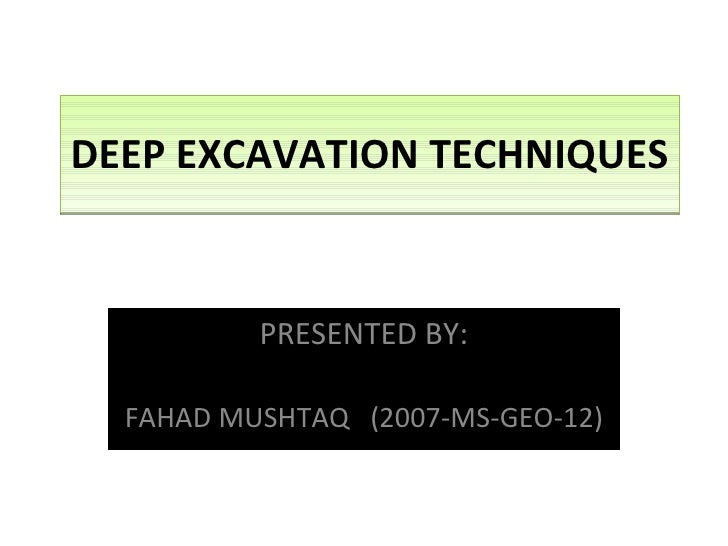 DEEP EXCAVATION TECHNIQUES PRESENTED BY: FAHAD MUSHTAQ  (2007-MS-GEO-12)