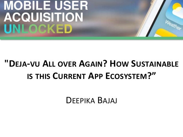 "MOBILE USER ACQUISITION UNLOCKED ""DEJA-VU ALL OVER AGAIN? HOW SUSTAINABLE IS THIS CURRENT APP ECOSYSTEM?"" DEEPIKA BAJAJ"