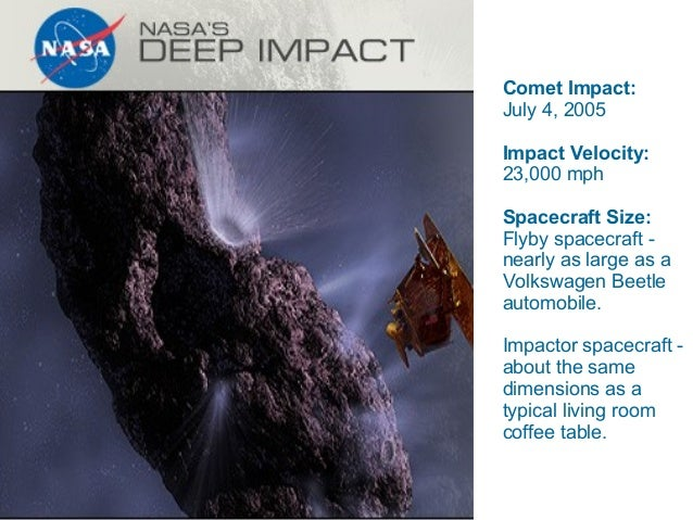 Comet Impact: July 4, 2005 Impact Velocity: 23,000 mph Spacecraft Size: Flyby spacecraft nearly as large as a Volkswagen B...