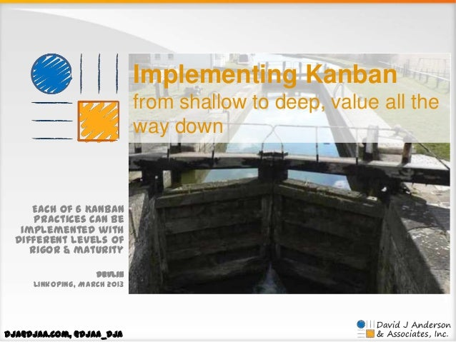 Implementing Kanban from shallow to deep, value all the way down  Each of 6 Kanban practices can be implemented with diffe...