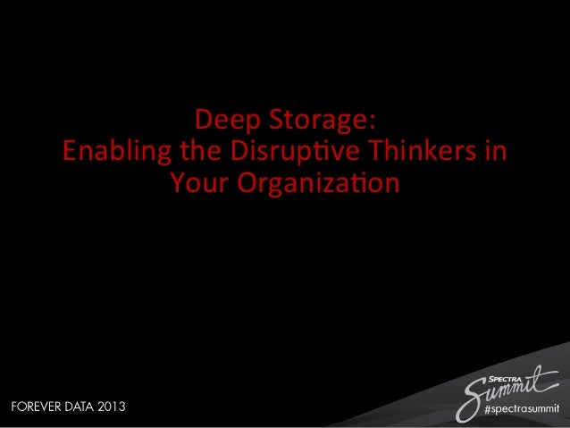 Deep  Storage:   Enabling  the  Disrup4ve  Thinkers  in   Your  Organiza4on