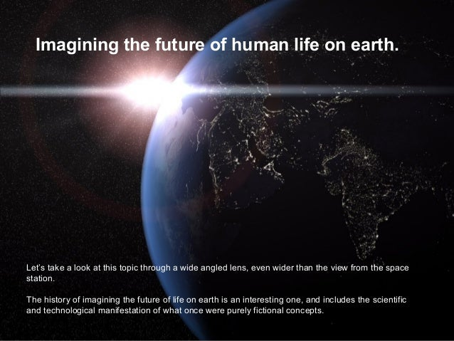 Imagining the future of human life on earth.  Let's take a look at this topic through a wide angled lens, even wider than ...