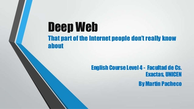 Deep Web That part of the Internet people don't really know about English Course Level 4 - Facultad de Cs. Exactas, UNICEN...