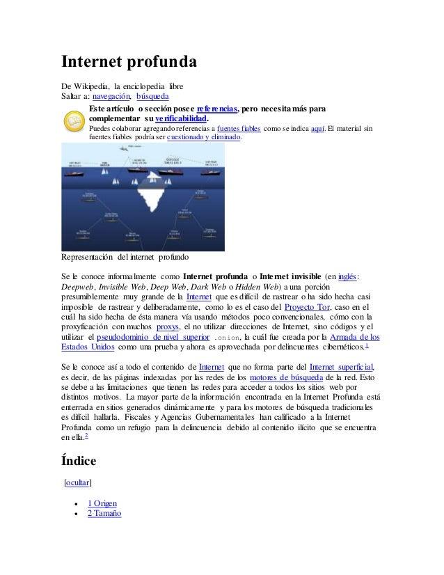 Internet profunda De Wikipedia, la enciclopedia libre Saltar a: navegación, búsqueda Este artículo o sección posee referen...
