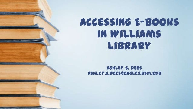 Accessing E-books in Williams Library Ashley S. Dees ashley.s.dees@eagles.usm.edu