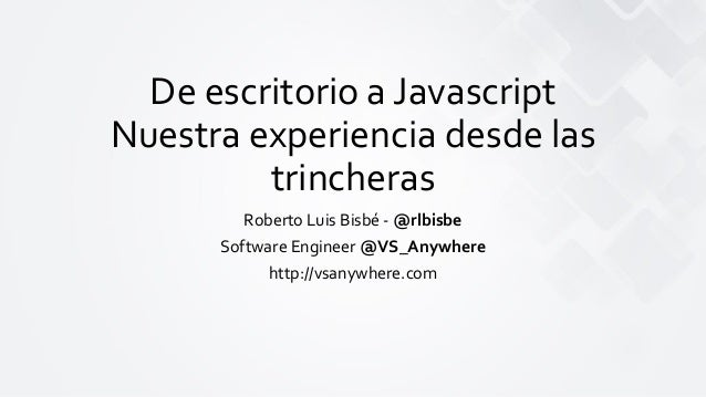 De escritorio a Javascript Nuestra experiencia desde las trincheras Roberto Luis Bisbé - @rlbisbe Software Engineer @VS_An...