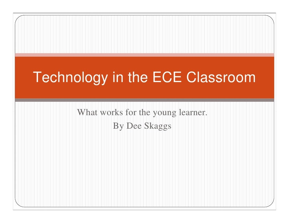 Technology in the ECE Classroom        What works for the young learner.              By Dee Skaggs